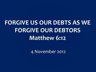 FORGIVE US OUR DEBTS AS WE FORGIVE OUR DEBTORS Matthew 6:12