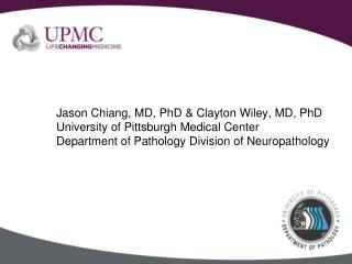Jason Chiang, MD, PhD & Clayton Wiley, MD, PhD University of Pittsburgh Medical Center
