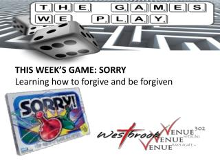 THIS WEEK�S GAME: SORRY Learning how to forgive and be forgiven