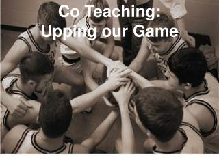 Co Teaching:   Upping our Game