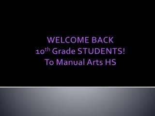 WELCOME BACK  10 th  Grade  STUDENTS ! To Manual Arts HS