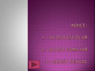 Indice : 1.- acoso escolar 2.- acoso familiar 3.- acoso SEXUAL