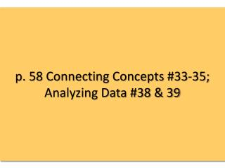 p. 58 Connecting Concepts #33-35; Analyzing Data #38 & 39