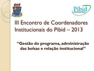 III Encontro de Coordenadores Institucionais do  Pibid  – 2013