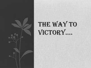 The Way To Victory….