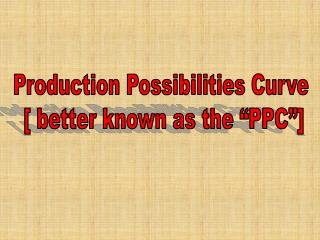Production Possibilities Curve  [ better known as the �PPC�]