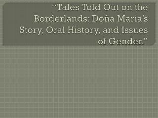 """Tales Told Out on the Borderlands:  Doña María's  Story, Oral History, and  Issues of  Gender."""