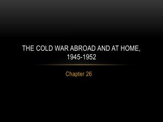 The Cold War Abroad and at Home, 1945-1952