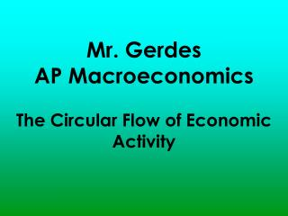 Mr.  Gerdes AP Macroeconomics The Circular Flow of Economic Activity