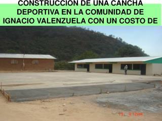 CONSTRUCCION DE UNA CANCHA DEPORTIVA EN LA COMUNIDAD DE IGNACIO VALENZUELA CON UN COSTO DE 60,235.00
