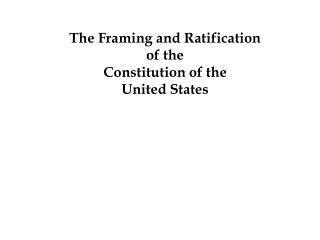 The Framing and Ratification  of the Constitution of the  United States