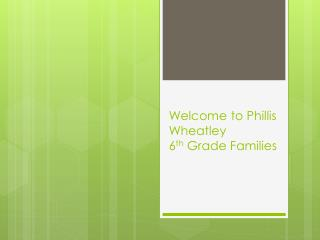 Welcome to Phillis Wheatley 6 th  Grade Families