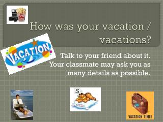 How was your vacation  /  vacations ?