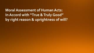 "Moral Assessment of Human Acts:   In Accord with ""True & Truly Good"""