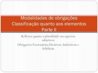 Modalidades de obrigações Classificação quanto aos elementos Parte II