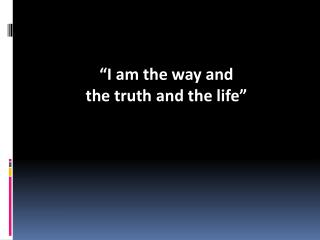 """I am the way and  the truth and the life"""