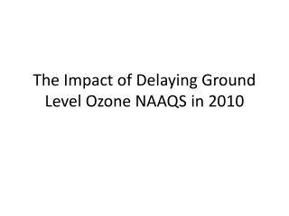 The Impact of Delaying Ground Level Ozone NAAQS in 2010