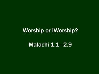 Worship or  iWorship ? Malachi 1.1�2.9