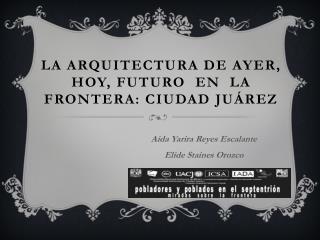 LA ARQUITECTURA DE AYER,  HOY, FUTURO  EN  LA  FRONTERA: CIUDAD  JUáREZ