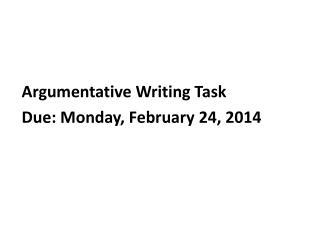 Argumentative Writing Task Due:  Monday, February 24, 2014