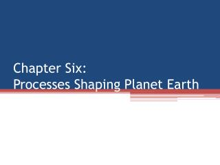 Chapter Six: Processes Shaping Planet Earth