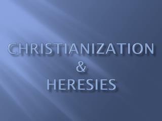 Christianization &  Heresies
