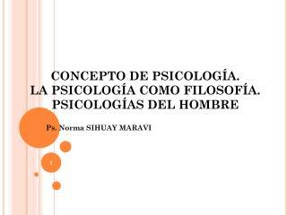 CONCEPTO DE PSICOLOGÍA. LA PSICOLOGÍA COMO FILOSOFÍA.  PSICOLOGÍAS DEL HOMBRE