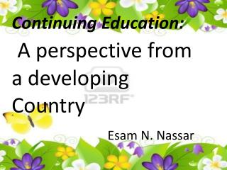Continuing Education: A perspective from a developing Country Esam  N.  Nassar