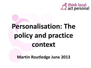 Personalisation: The policy and practice context Martin  Routledge  June 2013