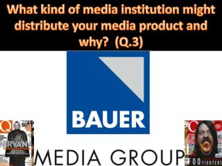 What kind of media institution might distribute your media product and why?  (Q.3)