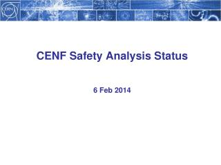 CENF Safety Analysis Status 6 Feb 2014