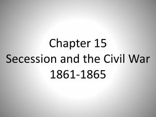 Chapter 15 Secession and the Civil War 1861-1865