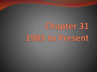 Chapter 31 1985 to Present