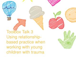 Toolbox Talk 3 Using  relationship-based practice when working with young children with trauma