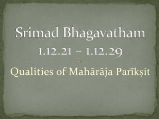 Srimad Bhagavatham 1.12.21 – 1.12.29