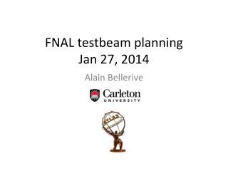 FNAL  testbeam  planning Jan 27 , 2014