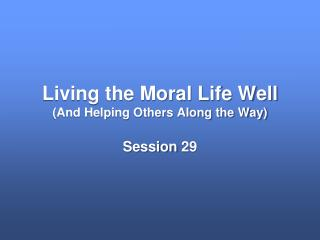 Living the Moral Life  Well (And Helping Others Along the Way)