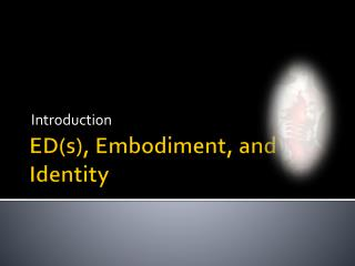 ED(s),  Embodiment , and  Identity