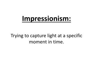 Impressionism:  Trying to capture light at a specific moment in time.