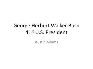 George Herbert Walker Bush 41 st  U.S. President