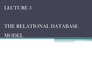 LECTURE 3 THE  RELATIONAL DATABASE MODEL
