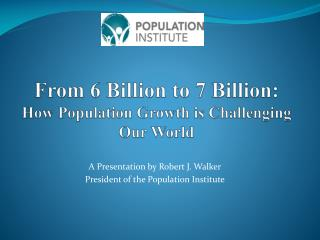 From 6 Billion to 7 Billion:  How Population Growth is Challenging Our World