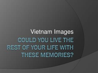 Could You live the rest of your life With these Memories?