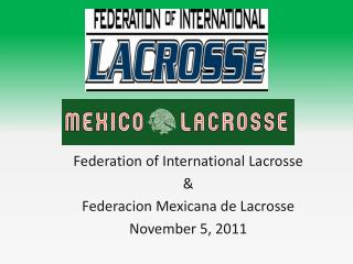 Federation of International Lacrosse &  Federacion  Mexicana de Lacrosse November 5, 2011