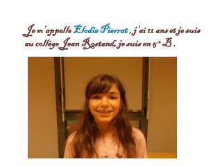 J e m'appelle  Elodie Pierrat  , j'ai 12 ans et je suis au collège Jean Rostand, je suis en 5°B .