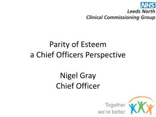 Parity of Esteem  a Chief Officers Perspective Nigel Gray  Chief Officer