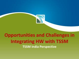 Opportunities and Challenges in Integrating HW with TSSM   TSSM India Perspective