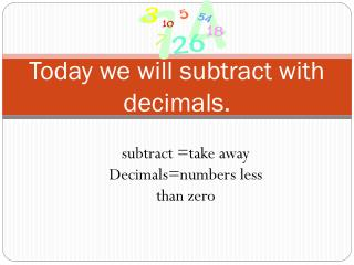 Today we will subtract with decimals.
