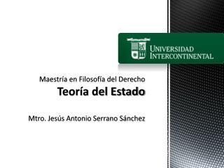 Maestría en Filosofía  del Derecho Teoría del  Estado Mtro. Jesús Antonio Serrano Sánchez