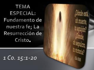 TEMA ESPECIAL: Fundamento de nuestra fe; La Resurrección de Cristo .